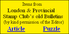 Items from      London & Provincial    Stamp Club's old Bulletins     (by kind permission of the Editor)        Article            Puzzle