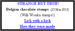 STRANGE BUT TRUE! Belgian chocolate stamps  (25 Mar 2013) (Willi Wonka stamps!) Lick with a kick How they were made